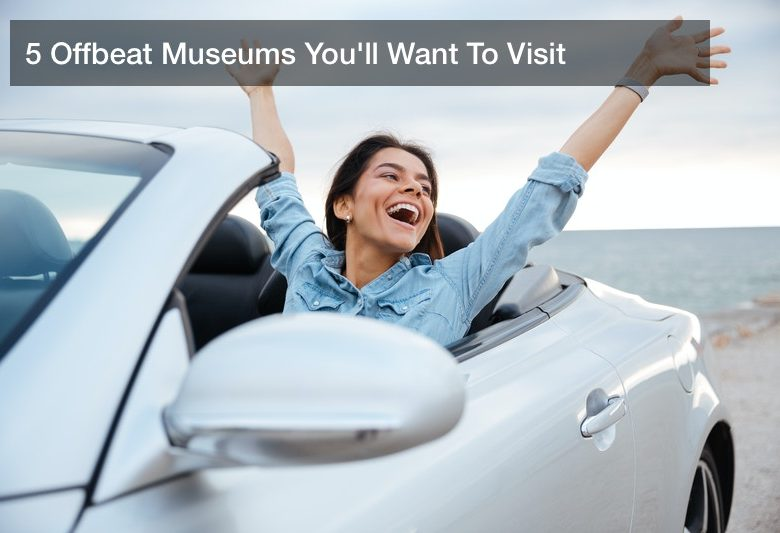 5 Offbeat Museums You'll Want To Visit